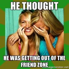 he thought he was getting out of the friend zone - Laughing Girls ... via Relatably.com