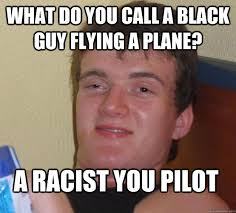 What do you call a black guy flying a plane? A racist you pilot ... via Relatably.com