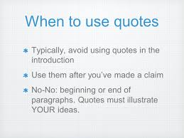making quotes work for you why use quotes your essay must be when to use quotes typically avoid using quotes in the introduction use them after you