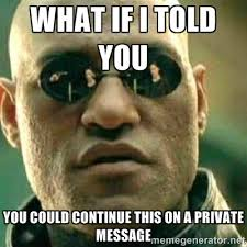 What if I told you you could continue this on a private message ... via Relatably.com