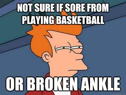 Not sure if sore from playing basketball Or broken ankle ... via Relatably.com
