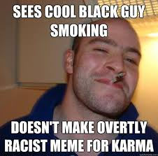 Sees Cool Black Guy Smoking Doesn't make overtly racist meme for ... via Relatably.com