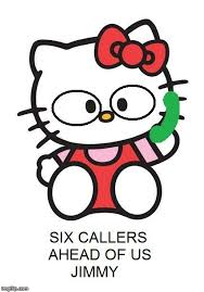 Image tagged in six callers ahead of us jimmy,hello kitty,state ... via Relatably.com