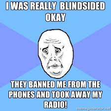 i was really blindsided okay they banned me from the phones and ... via Relatably.com