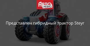 Представлен гибридный <b>трактор</b> Steyr — Авторевю