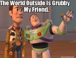 Meme Maker - The World Outside Is Grubby My Friend. Meme Maker! via Relatably.com