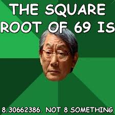 The square root of 69 is 8.30662386. not 8 something (High ... via Relatably.com