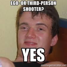 EGO- or THIRD-PERSOn Shooter? YES - Stoner Stanley | Meme Generator via Relatably.com
