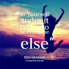 Quotes from Ellie Adamson: Be yourself and quit trying to be ...