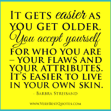 It gets easier as you get older - Inspirational Quotes about Life ...