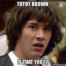 TOTOY BROWN IS THAT YOU?? - Conspiracy Keanu | Make a Meme via Relatably.com