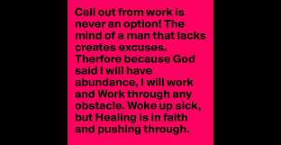 call out from work is never an option the mind of a man that call out from work is never an option the mind of a man that lacks creates excuses therfore because god said i will have abundance i will work and work