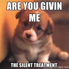 Are you givin me The silent treatment. - cute puppy | Meme Generator via Relatably.com