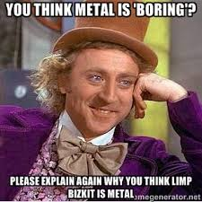 You think Metal is 'boring'? Please explain again why you think ... via Relatably.com
