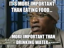It's more important than eating food... More important than ... via Relatably.com