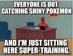 Everyone Is Out Catching Shiny Pokemon on Memegen via Relatably.com