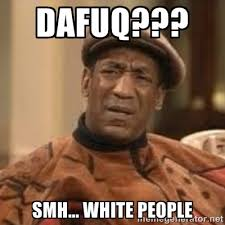 Dafuq??? SMH... White People - Confused Bill Cosby | Meme Generator via Relatably.com
