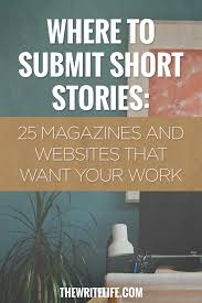 where to submit short stories 25 magazines and online where to submit your short stories 25 magazines and online publications that want your work ready to publish your writing but don t know where to submit