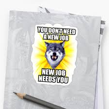courage wolf you don t need new job new job needs you stickers courage wolf you don t need new job new job needs you by yakei
