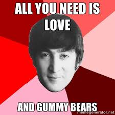 ALL YOU NEED IS LOVE AND GUMMY BEARS - John Lennon Meme | Meme ... via Relatably.com