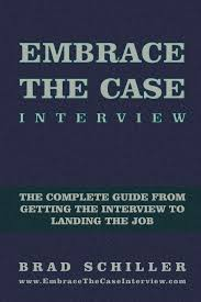embrace the case interview paperback edition the complete guide embrace the case interview paperback edition the complete guide from getting the interview to landing the job brad schiller 9781494787264 amazon com