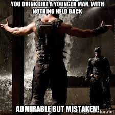 You drink like a younger man, with nothing held back Admirable but ... via Relatably.com