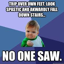 trip over own feet, look spastic and akwardly fall down stairs ... via Relatably.com
