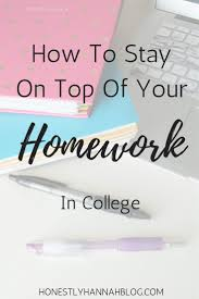 best ideas about homework college college how to stay on top of your homework in college
