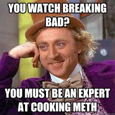 you watch breaking bad? you must be an expert at cooking meth ... via Relatably.com