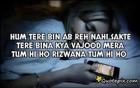 Hum tere bin ab reh nahi sakte Tere bina kya vajood mera Tum hi ho ...