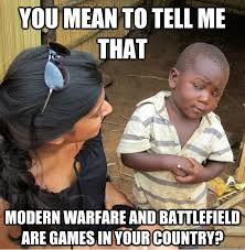 You mean to tell me that modern warfare and battlefield are games ... via Relatably.com