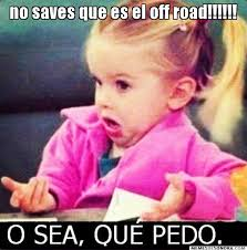 no saves que es el off road!!!!!! - Que pedo? | Memes de Sonora via Relatably.com