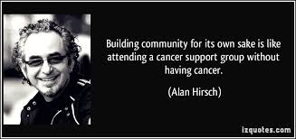 Building community for its own sake is like attending a cancer ...