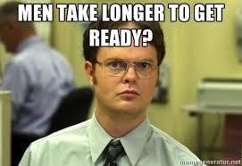 Men take longer to get ready? - Dwight Meme | Meme Generator via Relatably.com