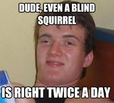 Dude, even a blind squirrel is right twice a day - 10 Guy - quickmeme via Relatably.com