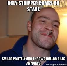 ugly stripper comes on stage smiles politely and throws dollar ... via Relatably.com