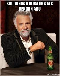 kau jangan kurang ajar dengan aku - The Most Interesting Man in ... via Relatably.com