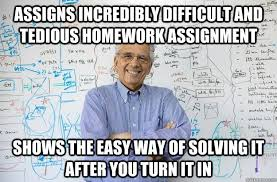 Assigns incredibly difficult and tedious homework assignment shows ... via Relatably.com