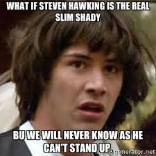 What if Steven hawking is the real slim shady bu we will never ... via Relatably.com