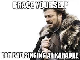 BRACE YOURSELF FOR BAD SINGING AT KARAOKE - Brace yourself | Meme ... via Relatably.com
