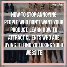 how to stop annoying people who don t want your product learn how how to stop annoying people who don t want your product learn how to attract clients who were dying to you your website boss babe academy