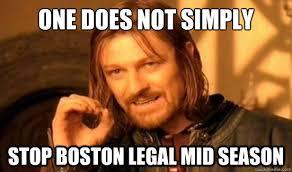 One Does Not Simply Stop Boston Legal mid season - Boromir - quickmeme via Relatably.com