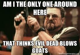 Am i the only one around here that thinks evil dead blows goats ... via Relatably.com
