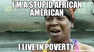 i'm a stupid african american i live in poverty meme - Aint Nobody ... via Relatably.com