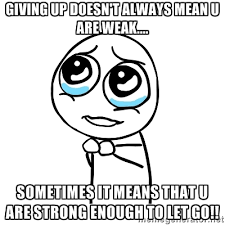 GIVING UP DOESN'T ALWAYS MEAN U ARE WEAK.... SOMETIMES IT MEANS ... via Relatably.com