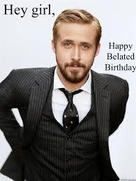 Hey girl, Happy Belated Birthday - Feminist Ryan Gosling - quickmeme via Relatably.com