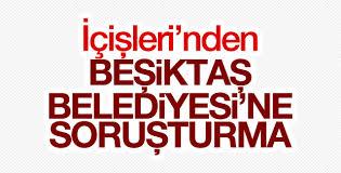İçişleri Bakanlığı Beşiktaş Belediyesi'ne soruşturma açtı