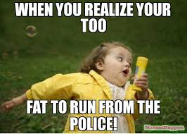 When you realize your too fat to run from the police! meme ... via Relatably.com