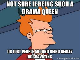 Not sure if being such a drama queen or just people around being ... via Relatably.com
