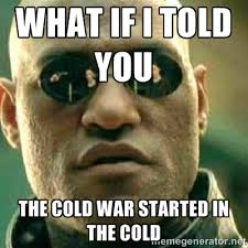 what if i told you the cold war started in the cold - What If I ... via Relatably.com